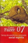 COMO FAZER - SERVICO DE ASSISTENCIA E PROMOCAO SOCIAL ESPIRITA VOL.07