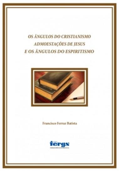 ANGULOS DO CRISTIANISMO ADMOESTACOES DE JESUS E OS ANGULOS DO ESPIRITISMO (OS)