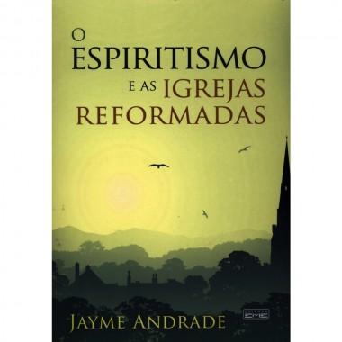 ESPIRITISMO E AS IGREJAS REFORMADAS (O)